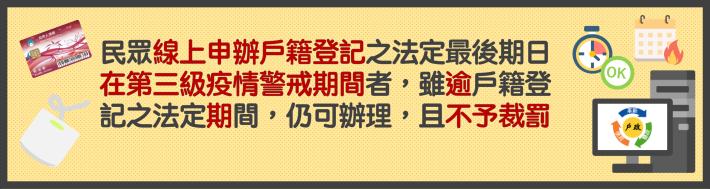 線上申辦戶籍登記之法定最後期日在第三級疫情警戒期間者,雖逾戶籍登記之法定期間,仍可辦理,且不予裁罰