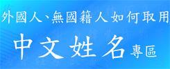 [另開新視窗]外國人、無國籍人如何取用中文姓名專區
